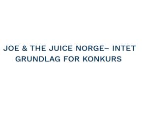 PRESSEMEDDELELSE – Intet grundlag for konkurs af JOE & THE JUICE i Norge